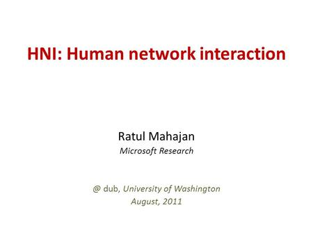 HNI: Human network interaction Ratul Mahajan Microsoft dub, University of Washington August, 2011.