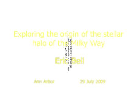 1 Exploring the origin of the stellar halo of the Milky Way Eric Bell Ann Arbor 29 July 2009 Eric Bell Ann Arbor 29 July 2009.