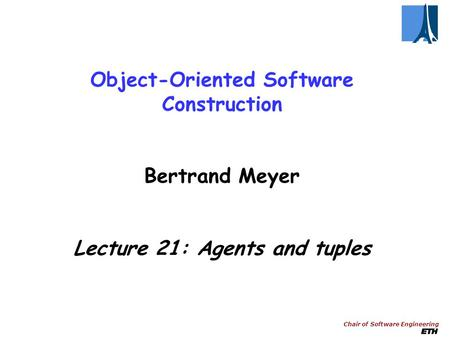 Chair of Software Engineering Object-Oriented Software Construction Bertrand Meyer Lecture 21: Agents and tuples.