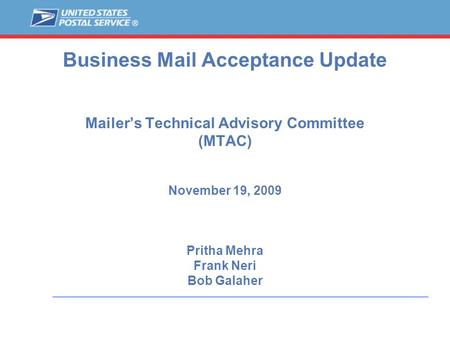 Business Mail Acceptance Update Mailer's Technical Advisory Committee (MTAC) November 19, 2009 Pritha Mehra Frank Neri Bob Galaher.