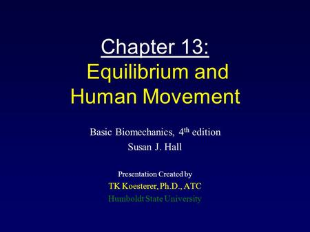 Chapter 13: Equilibrium and Human Movement Basic Biomechanics, 4 th edition Susan J. Hall Presentation Created by TK Koesterer, Ph.D., ATC Humboldt State.