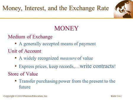 Slide 14-1Copyright © 2003 Pearson Education, Inc. Money, Interest, and the Exchange Rate MONEY Medium of Exchange A generally accepted means of payment.
