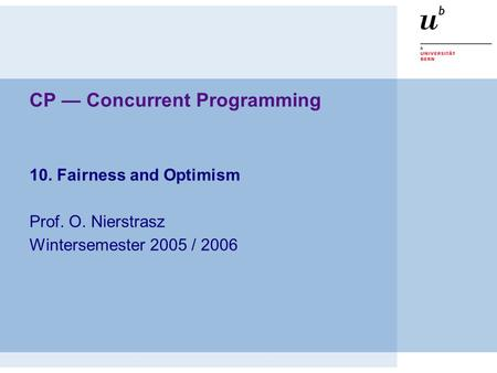 CP — Concurrent Programming 10. Fairness and Optimism Prof. O. Nierstrasz Wintersemester 2005 / 2006.
