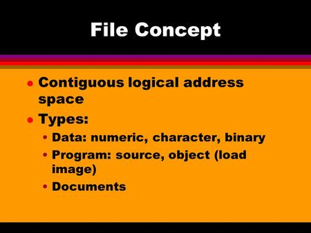 File Concept l Contiguous logical address space l Types: Data: numeric, character, binary Program: source, object (load image) Documents.