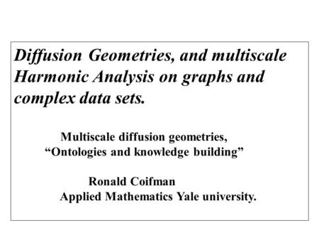 "Diffusion Geometries, and multiscale Harmonic Analysis on graphs and complex data sets. Multiscale diffusion geometries, ""Ontologies and knowledge building"""