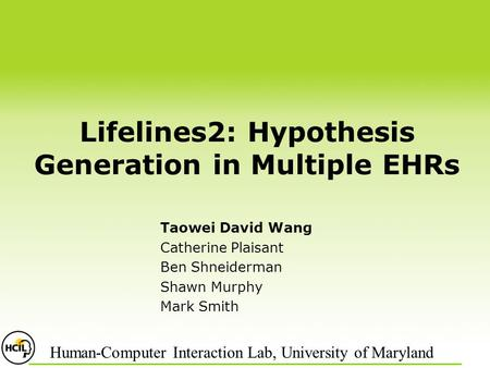 Lifelines2: Hypothesis Generation in Multiple EHRs Taowei David Wang Catherine Plaisant Ben Shneiderman Shawn Murphy Mark Smith Human-Computer Interaction.