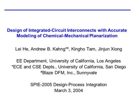 Design of Integrated-Circuit Interconnects with Accurate Modeling of Chemical-Mechanical Planarization Lei He, Andrew B. Kahng* #, Kingho Tam, Jinjun Xiong.