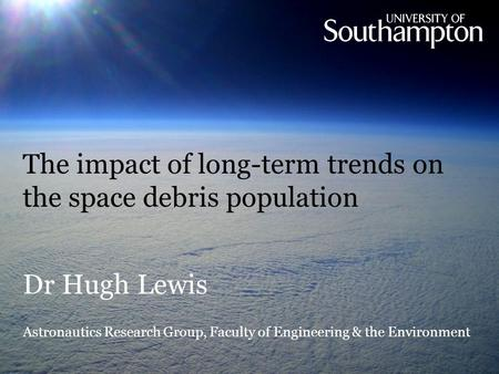 The impact of long-term trends on the space debris population Dr Hugh Lewis Astronautics Research Group, Faculty of Engineering & the Environment.