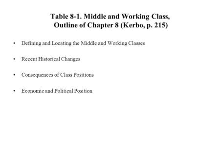 Table 8-1. Middle and Working Class, Outline of Chapter 8 (Kerbo, p. 215) Defining and Locating the Middle and Working Classes Recent Historical Changes.