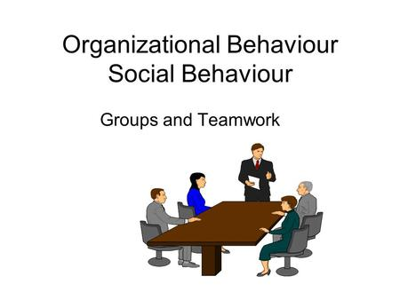 Organizational Behaviour Social Behaviour Groups and Teamwork.