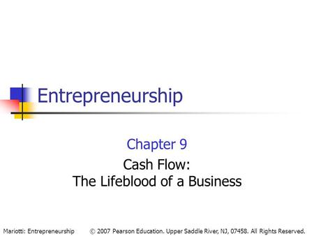© 2007 Pearson Education. Upper Saddle River, NJ, 07458. All Rights Reserved.Mariotti: Entrepreneurship Entrepreneurship Chapter 9 Cash Flow: The Lifeblood.