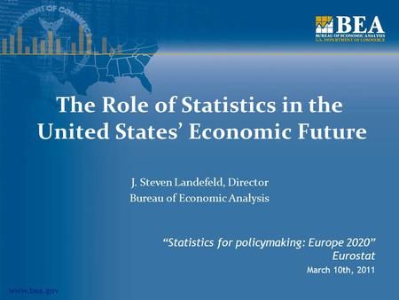 "Www.bea.gov The Role of Statistics in the United States' Economic Future ""Statistics for policymaking: Europe 2020"" Eurostat March 10th, 2011 J. Steven."