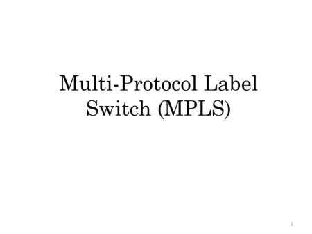 Multi-Protocol Label Switch (MPLS) 1 Outline Introduction MPLS Terminology MPLS Operation – Label Encapsulation Label Distribution Protocol (LDP) Any.