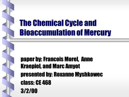 The Chemical Cycle and Bioaccumulation of Mercury paper by: Francois Morel, Anne Kraepiel, and Marc Amyot presented by: Roxanne Myshkowec class: CE 468.