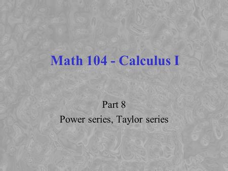 Math 104 - Calculus I Part 8 Power series, Taylor series.