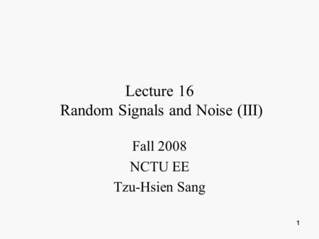 1 1111 Lecture 16 Random Signals and Noise (III) Fall 2008 NCTU EE Tzu-Hsien Sang.