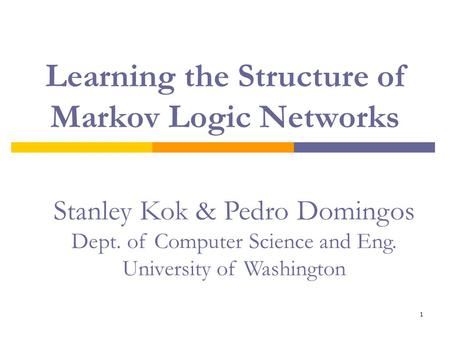 1 Learning the Structure of Markov Logic Networks Stanley Kok & Pedro Domingos Dept. of Computer Science and Eng. University of Washington.