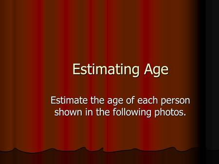 Estimating Age Estimate the age of each person shown in the following photos.