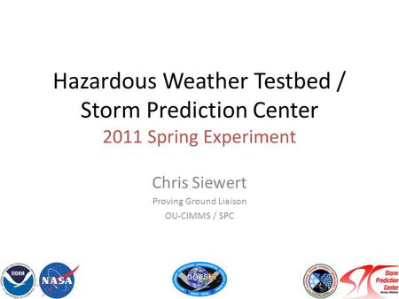 Hazardous Weather Testbed / Storm Prediction Center 2011 Spring Experiment Chris Siewert Proving Ground Liaison OU-CIMMS / SPC.