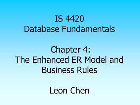 IS 4420 Database Fundamentals Chapter 4: The Enhanced ER Model and Business Rules Leon Chen.