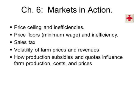 Ch. 6: Markets in Action.  Price ceiling and inefficiencies.  Price floors (minimum wage) and inefficiency.  Sales tax  Volatility of farm prices and.