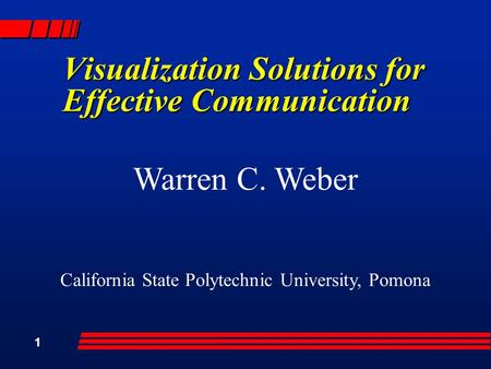 1 Visualization Solutions for Effective Communication Warren C. Weber California State Polytechnic University, Pomona.