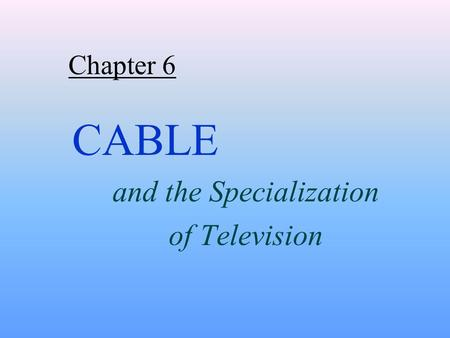 Chapter 6 CABLE and the Specialization of Television.