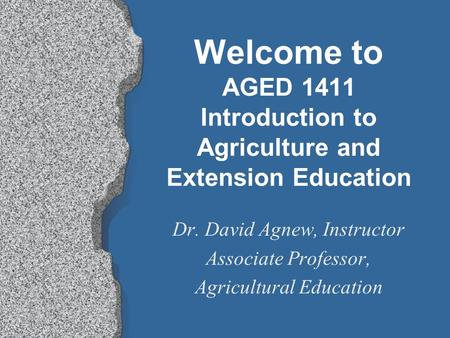 Welcome to AGED 1411 Introduction to Agriculture and Extension Education Dr. David Agnew, Instructor Associate Professor, Agricultural Education.