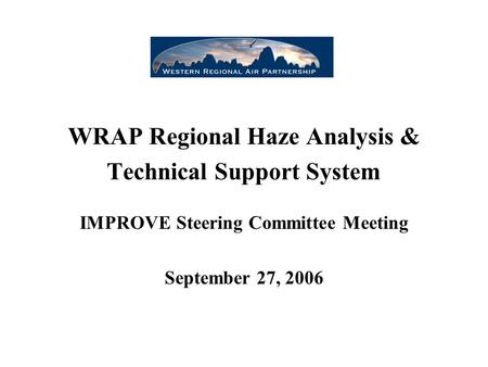 WRAP Regional Haze Analysis & Technical Support System IMPROVE Steering Committee Meeting September 27, 2006.