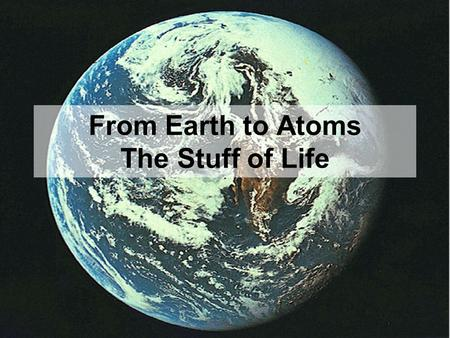 From Earth to Atoms The Stuff of Life. Biosphere The part of the earth and its atmosphere in which living organisms exist or that is capable of supporting.