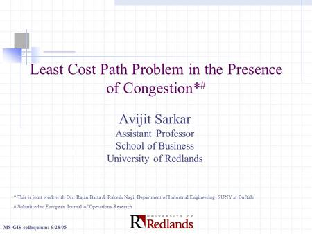 MS-GIS colloquium: 9/28/05 Least Cost Path Problem in the Presence of Congestion* # Avijit Sarkar Assistant Professor School of Business University of.