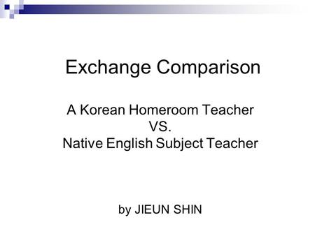 Exchange Comparison A Korean Homeroom Teacher VS. Native English Subject Teacher by JIEUN SHIN.