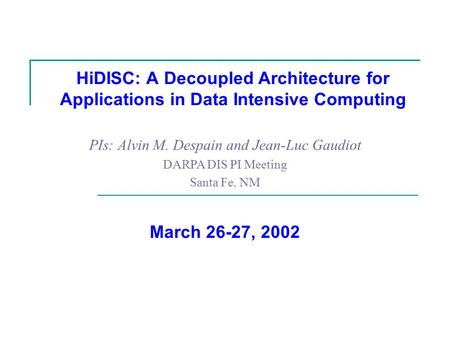 HiDISC: A Decoupled Architecture for Applications in Data Intensive Computing PIs: Alvin M. Despain and Jean-Luc Gaudiot DARPA DIS PI Meeting Santa Fe,