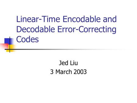 Linear-Time Encodable and Decodable Error-Correcting Codes Jed Liu 3 March 2003.