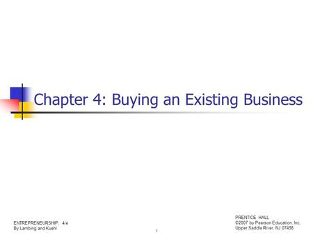1 ENTREPRENEURSHIP, 4/e By Lambing and Kuehl PRENTICE HALL ©2007 by Pearson Education, Inc. Upper Saddle River, NJ 07458 Chapter 4: Buying an Existing.