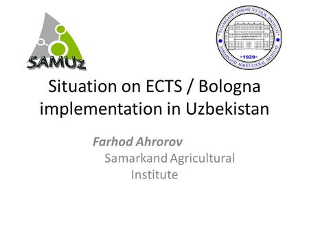 Situation on ECTS / Bologna implementation in Uzbekistan Farhod Ahrorov Samarkand Agricultural Institute.