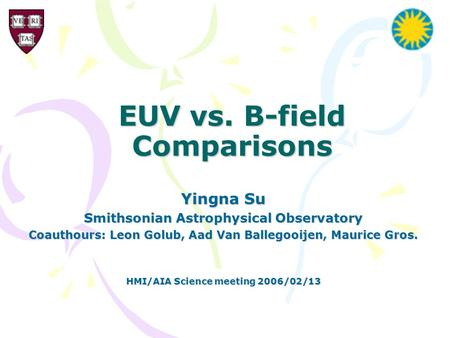 EUV vs. B-field Comparisons Yingna Su Smithsonian Astrophysical Observatory Coauthours: Leon Golub, Aad Van Ballegooijen, Maurice Gros. HMI/AIA Science.