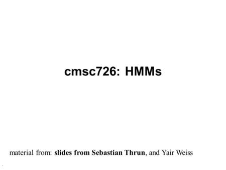 . cmsc726: HMMs material from: slides from Sebastian Thrun, and Yair Weiss.