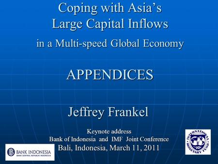 Coping with Asia's Large Capital Inflows in a Multi-speed Global Economy APPENDICES Keynote address Bank of Indonesia and IMF Joint Conference Bali, Indonesia,