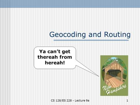 CS 128/ES 228 - Lecture 9a1 Geocoding and Routing Ya can't get thereah from hereah!