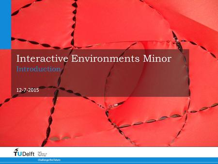 12-7-2015 Challenge the future Delft University of Technology Interactive Environments Minor Introduction.