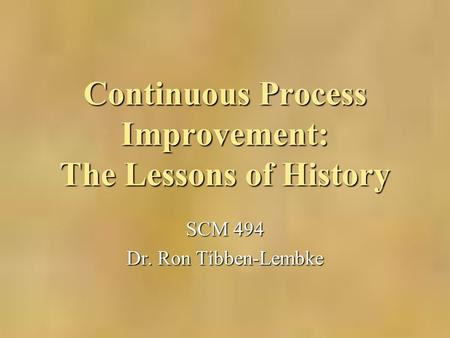 Continuous Process Improvement: The Lessons of History SCM 494 Dr. Ron Tibben-Lembke.