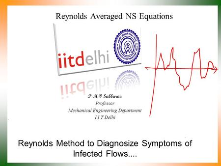 Reynolds Method to Diagnosize Symptoms of Infected Flows.... P M V Subbarao Professor Mechanical Engineering Department I I T Delhi Reynolds Averaged.