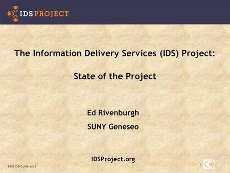 1 Ed Rivenburgh SUNY Geneseo IDSProject.org The Information Delivery Services (IDS) Project: State of the Project 2008 IDS Conference.
