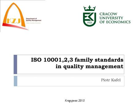 ISO 10001,2,3 family standards in quality management Piotr Kafel Kragujevac 2015.