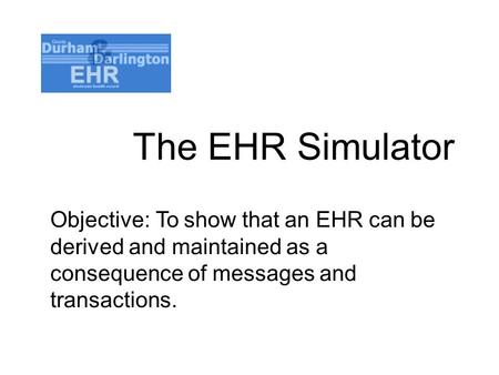 The EHR Simulator Objective: To show that an EHR can be derived and maintained as a consequence of messages and transactions.