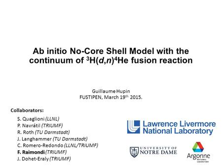 Ab initio No-Core Shell Model with the continuum of 3 H(d,n) 4 He fusion reaction Guillaume Hupin FUSTIPEN, March 19 th 2015. Collaborators: S. Quaglioni.