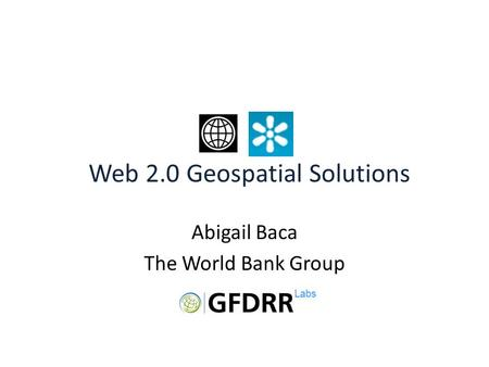 Abigail Baca The World Bank Group Risk Modeling Web 2.0 Geospatial Solutions Labs.