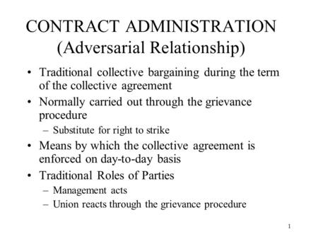 1 CONTRACT ADMINISTRATION (Adversarial Relationship) Traditional collective bargaining during the term of the collective agreement Normally carried out.