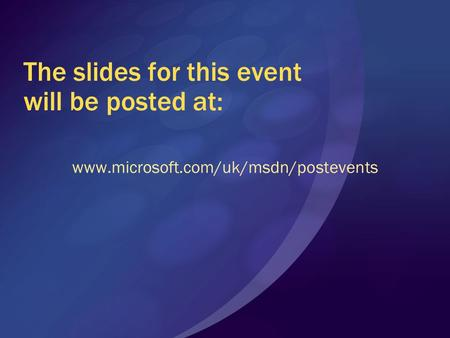 The slides for this event will be posted at: www.microsoft.com/uk/msdn/postevents.